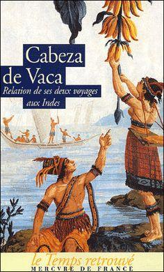 NAUFRAGES - Cabeza de Vaca : Naufragé sur la côte du Texas en 1528, vivant parmie les Indiens, esclave puis chaman, il traverse l'Amérique de la Floride à la côte ouest puis rejoint Mexico. Cabeza de Vaca rentre en Espagne avec une idée neuve : les Indiens sont des hommes.