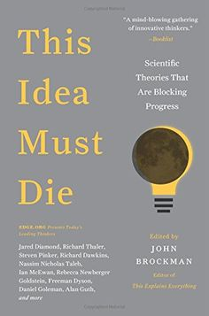 This Idea Must Die: Scientific Theories That Are Blocking Progress (Edge Question Series) by John Brockman   Walter Sci/Eng Library Sci/Eng Books (Level F) (Q173 .T54 2015 )