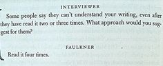 William Faulkner's tip on reading William Faulkner. LOVE this!! Applies to so many areas...