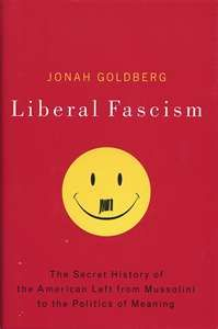 Liberal Fascism: The Secret History of the American Left, From Mussolini to the Politics of Change by Jonah Goldberg. Replacing conveniently manufactured myths with research and facts, Jonah Goldberg reminds us that the fascists were on the left and that liberals from Woodrow Wilson to FDR to Hillary Clinton have advocated policies and principles remarkably similar to those of Hitler's National Socialism and Mussolini's Fascism.