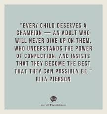 Every child deserves a champion - an adult who will never give up on them, who understands the power of connection and insists that they become the best that they can possibly be. -Rita Pierson