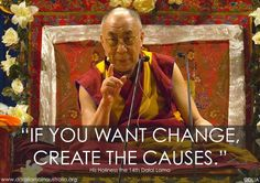 """""""If you want change, create the causes."""" His Holiness the Dalai Lama"""