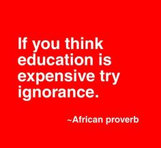 """If you think education is expensive try ignorance."" - African proverb"