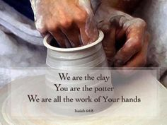 Isaiah 64:8 ....still on the Potter's wheel...and still just a lump of clay