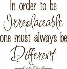 """""""In order to be irreplaceable one must always be different."""" -- Coco Chanel"""