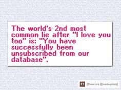 "The world's 2nd most common lie after ""I love you too"" is: ""You have successfully been unsubscribed from our database""."