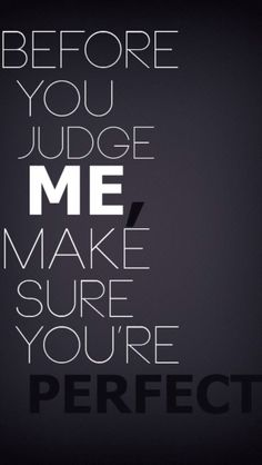 Dont judge your not perfect and never will be. U wouldnt like it if someone judged u.