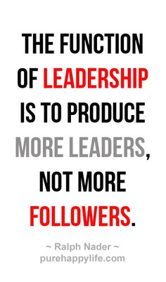 """The function of leadership is to produce more leaders, not more followers."" - Ralph Nader."