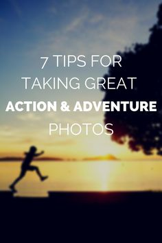 7 Tips for Taking Great Action and Adventure Photos