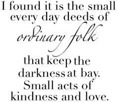 I found it is the small everyday deeds of ordinary folk that keep the darkness at bay.  Small acts of kindness and love.   the hobbit quote