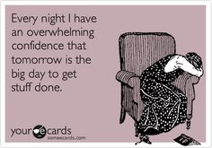 Every night I have an overwhelming confidence that tomorrow is the big day to get stuff done.
