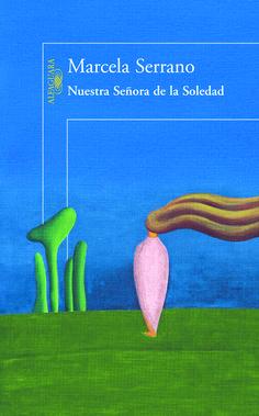 Como siempre te presentamos un buen libro. Hoy: Nuestra señora de la soledad, de  Marcela Serrano, editado por Alfaguara.