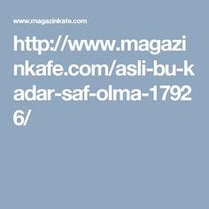 http://www.magazinkafe.com/asli-bu-kadar-saf-olma-17926/
