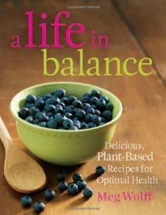 A Life in Balance: Delicious Recipes to Reverse Cancer and Achieve Optimal Health. Meg Wolff