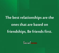 The best relationship are the ones that are based on friendships, be friends first.