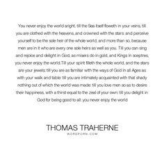 "Thomas Traherne - ""You never enjoy the world aright, till the Sea itself floweth in your veins, till..."". god, heaven, stars, world, good, spirit, sea, love, king, jewel"