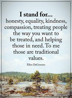 I stand for this and I'm glad I do cos it helps me be a better guy when I'm hurting. Treat people how you want to be treated and be kind and respectful. When I'm a dad that's what I want my kids to believe to