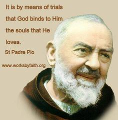'Do not fear adversities because they place the soul at the foot of the cross, and the cross places it at the gates of Heaven where it will find He who triumphed over death and will introduce it to eternal life'.  St. Padre Pio, Franciscan Friar (Capuchin) https://www.facebook.com/photo.php?fbid=516337015080536=a.104000076314234.2483.100001127263218=1