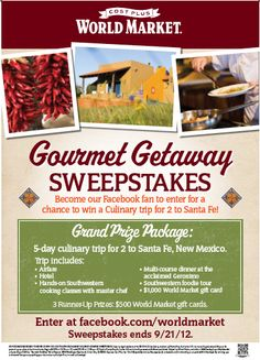 Win a 5-day culinary trip for 2 to Santa Fe, New Mexico! Enter Cost Plus World Market's- Gourmet Getaway Sweepstakes to enjoy a Southwestern foodie tour, hands-on cooking classes with a master Chef, a multi-course dinner at the acclaimed Geronimo and more! Enter now: http://inv.lv/M8Sfzk Sweepstakes ends 9/21. Good Luck!