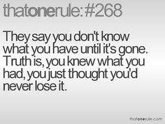 They say you don't know what you have until it's gone. Truth is, you knew what you had, you just thought you'd never lose it.