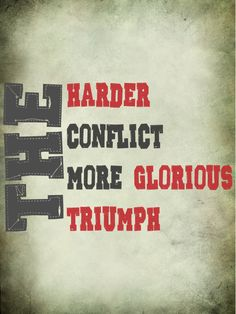 The harder the conflict, the more glorious the triumph. -Thomas Paine