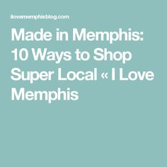 Made in Memphis: 10 Ways to Shop Super Local «  I Love Memphis