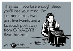 They say if you lose enough sleep, you'll lose your mind. I'm just one e-mail, two pins, five tweets and a facebook post away from C-R-A-Z-Y!!! Bwaa-haa-haa!