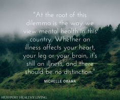 """At the root of this dilemna is the way we view mental health in this country. Whether an illness affects your heart, your leg or your brain, it's still an illness and there should be no distinction."" - Michelle Obama"