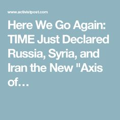 """Here We Go Again: TIME Just Declared Russia, Syria, and Iran the New """"Axis of…"""
