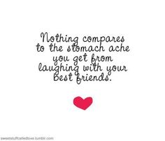 Quotes Nothing compares to the stomach ache you get from laughing with your best friends.Nothing compares to the stomach ache you get from laughing with your best friends. I Love My Friends, True Friends, Best Friends, Friends Forever, Bestest Friend, Crazy Friends, Amazing Inspirational Quotes, Great Quotes, Funny Quotes