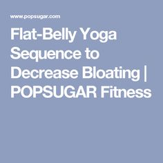 Flat-Belly Yoga Sequence to Decrease Bloating | POPSUGAR Fitness