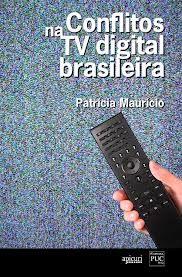 'Conflitos na TV digital brasileira': Na obra, Patrícia Maurício analisa o processo de implantação do sistema de transmissão digital para a televisão aberta no Brasil. A autora aborda como disputas de interesses empresariais e políticos acabam prevalecendo sobre o interesse público.