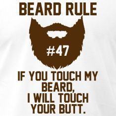 If you touch my beard i will touch your butt. Funny Beard T-Shirts will do the talking for you. Find fresh Funny Beard designs created by independent artists. Spreadshirt has a massive selection of .