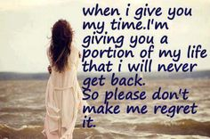 When I give you time, I'm giving you a portion of my life that I will never get back. So please, don't make me regret it.