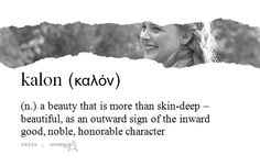 Kalon (n.) A beauty that is more than skin-deep — beautiful, as an outward sign of the inward good; noble, honorable character.