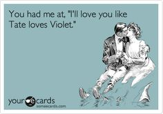 You had me at, Ill love you like Tate loves Violet.