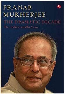 """""""The Dramatic Decade: The Indira Gandhi Years"""" by Pranab Mukherjee"""