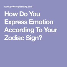 How Do You Express Emotion According To Your Zodiac Sign?
