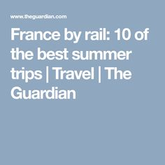 France by rail: 10 of the best summer trips | Travel | The Guardian