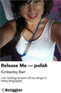 Release Me — polish by Kimberley Barr https://scriggler.com/detailPost/story/48231 I am looking to learn all my songs in many languages