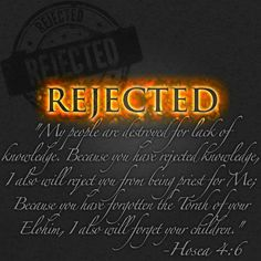 Hosea 4:6 My people are being destroyed      because they don't know me.  Since you priests refuse to know me,      I refuse to recognize you as my priests.  Since you have forgotten the laws of your God,      I will forget to bless your children.