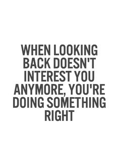 When looking back doesn't interest you anymore, you're doing something right.