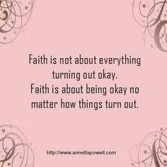 Faith is not about everything turning out okay. Faith is about being okay no mat. - Words to live by - Quotes Bible Quotes, Me Quotes, Motivational Quotes, Inspirational Quotes, Keep The Faith Quotes, Quotes About Faith, Faith Qoutes, Faith Sayings, Beauty Quotes