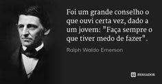 """Foi um grande conselho o que ouvi certa vez, dado a um jovem: """"Faça sempre o que tiver medo de fazer"""". — Ralph Waldo Emerson Ralph Waldo Emerson, Cogito Ergo Sum, Words Quotes, Sayings, Kairo, Magic Words, Life Advice, Thought Provoking, Favorite Quotes"""