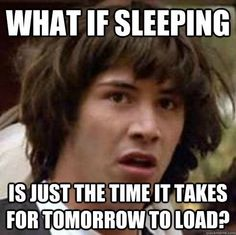 What if sleep is just the time it take for tomorrow to load? Funny pictures meme wow- wow yeah and the reason you are tired the next day when you don't get much sleep is because you didn't let your tomorrow load all the way?!? I think we've made a new discovery of life 