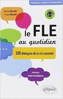 Le FLE au quotidien: 100 dialogues de la vie courante. Niveau intermediaire. (2011).