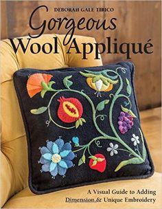 Gorgeous Wool Appliqué: A Visual Guide to Adding Dimension & Unique Embroidery: Deborah Gale Tirico: 9781617451607: Amazon.com: Books