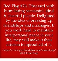Red Flag #26. Obsessed with humiliating successful, kind  cheerful people. Delighted by the idea of breaking up friendships and marriages. If you work hard to maintain interpersonal peace in your life, they will make it their mission to uproot all of it.
