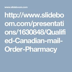 http://www.slideboom.com/presentations/1630848/Qualified-Canadian-mail-Order-Pharmacy