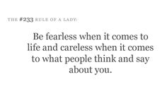Be fearless when it comes to life and careless when it comes to what people think and say about you.